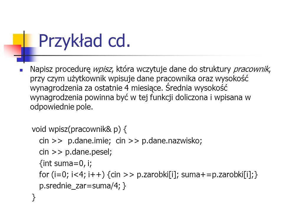 Przykład cd. Napisz procedurę wpisz, która wczytuje dane do struktury pracownik, przy czym użytkownik wpisuje dane pracownika oraz wysokość wynagrodze