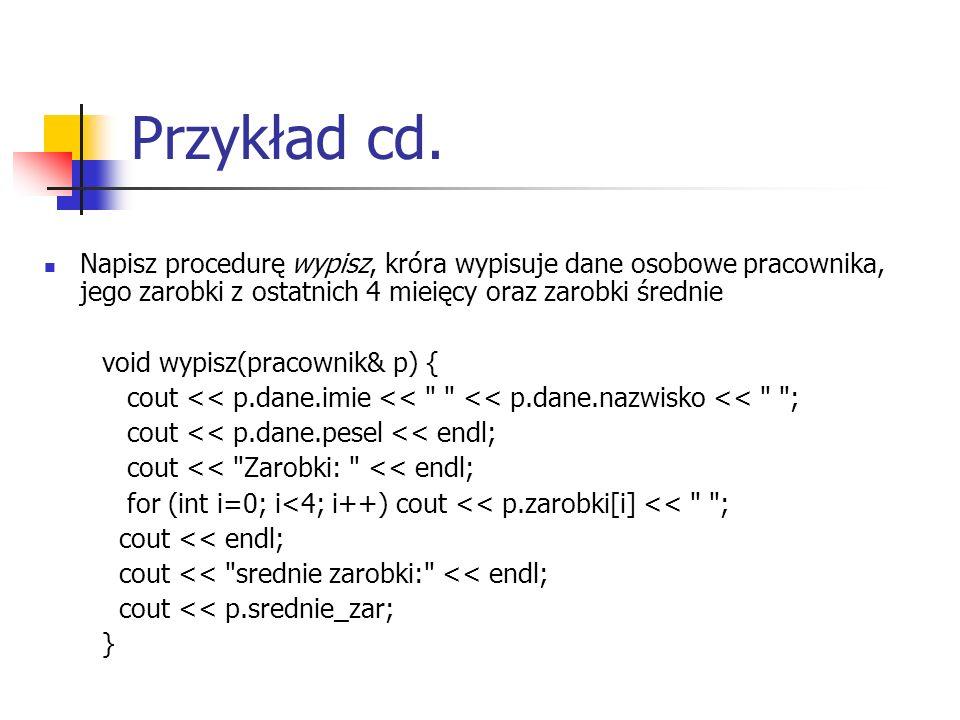 Przykład cd. Napisz procedurę wypisz, króra wypisuje dane osobowe pracownika, jego zarobki z ostatnich 4 mieięcy oraz zarobki średnie void wypisz(prac
