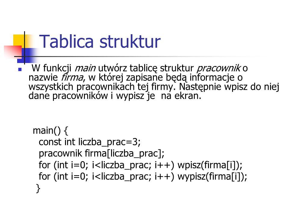 Tablica struktur W funkcji main utwórz tablicę struktur pracownik o nazwie firma, w której zapisane będą informacje o wszystkich pracownikach tej firmy.