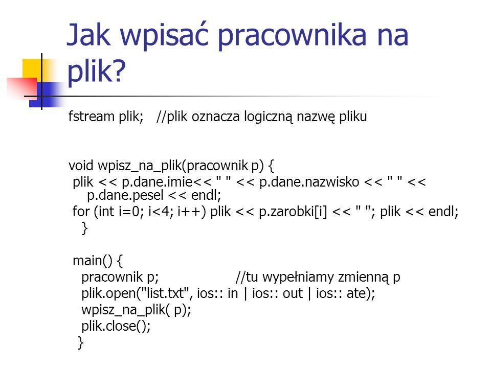 Jak wpisać pracownika na plik? fstream plik; //plik oznacza logiczną nazwę pliku void wpisz_na_plik(pracownik p) { plik << p.dane.imie<<