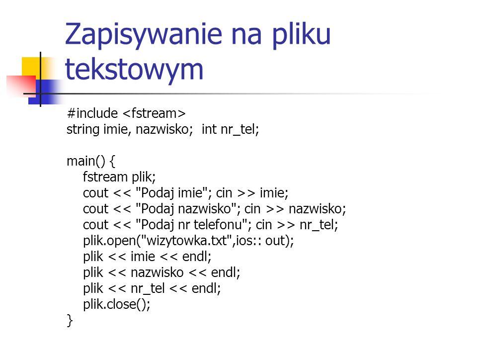 Zapisywanie na pliku tekstowym #include string imie, nazwisko; int nr_tel; main() { fstream plik; cout > imie; cout > nazwisko; cout > nr_tel; plik.op