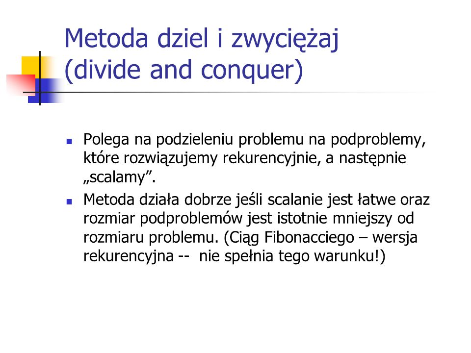 """Metoda dziel i zwyciężaj (divide and conquer) Polega na podzieleniu problemu na podproblemy, które rozwiązujemy rekurencyjnie, a następnie """"scalamy""""."""