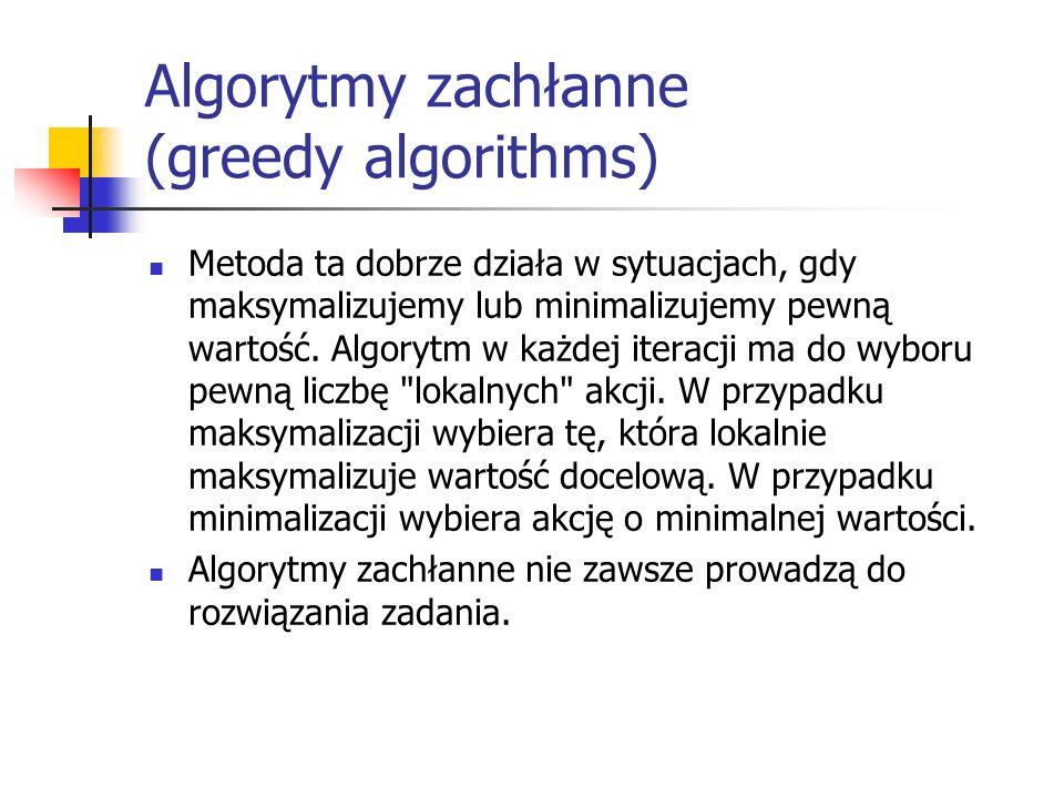 Algorytmy zachłanne (greedy algorithms) Metoda ta dobrze działa w sytuacjach, gdy maksymalizujemy lub minimalizujemy pewną wartość. Algorytm w każdej