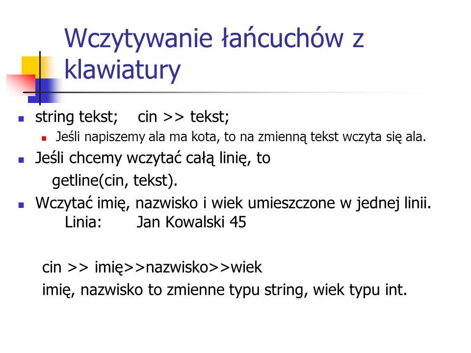 Wczytywanie łańcuchów z klawiatury string tekst; cin >> tekst; Jeśli napiszemy ala ma kota, to na zmienną tekst wczyta się ala. Jeśli chcemy wczytać c