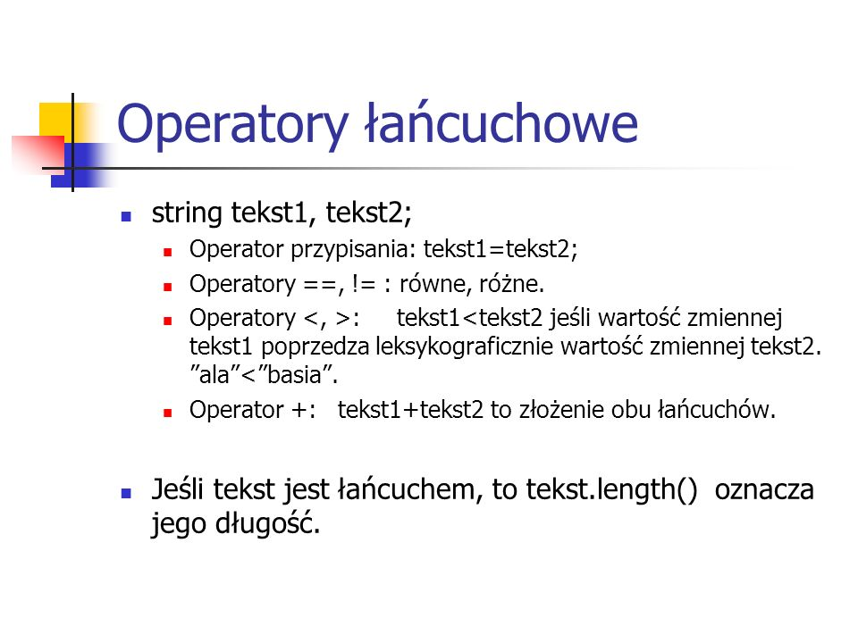 Operatory łańcuchowe string tekst1, tekst2; Operator przypisania: tekst1=tekst2; Operatory ==, != : równe, różne.