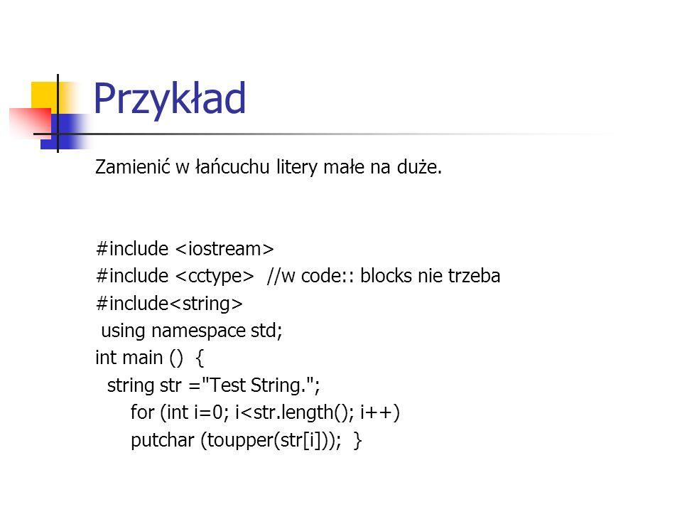 Przykład Zamienić w łańcuchu litery małe na duże. #include #include //w code:: blocks nie trzeba #include using namespace std; int main () { string st