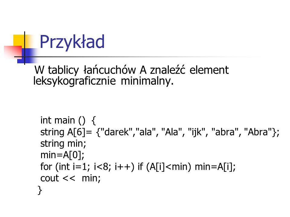 Przykład W tablicy łańcuchów A znaleźć element leksykograficznie minimalny. int main () { string A[6]= {