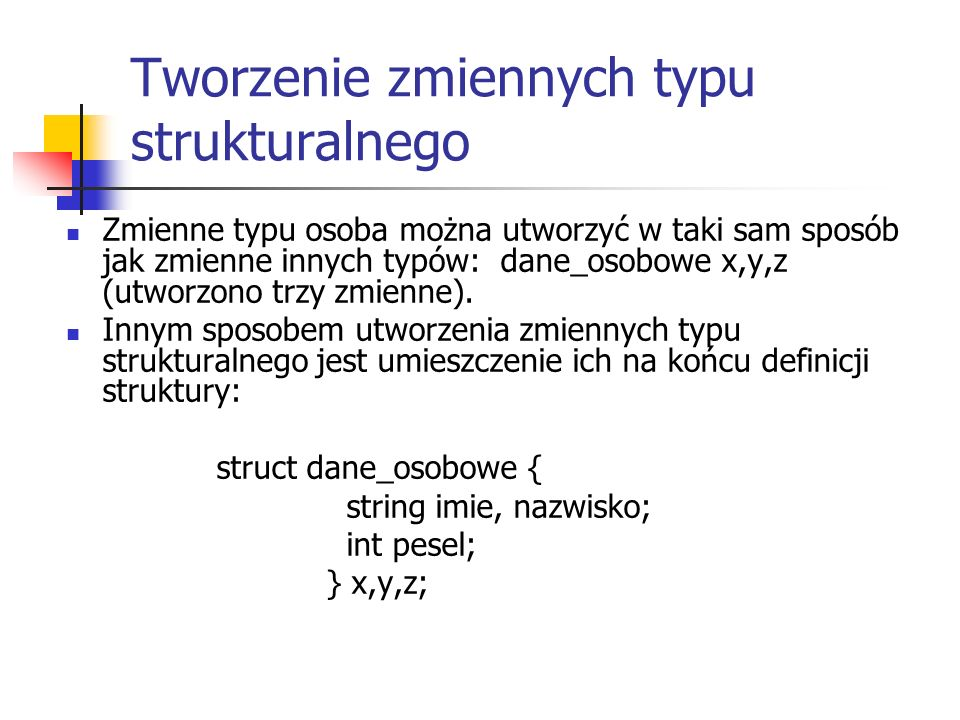 Odwołanie do pola struktury struct dane_osobowe { string imie, nazwisko; int pesel; } x,y,z; x.imie = Jan ; y.pesel = 90111201878;
