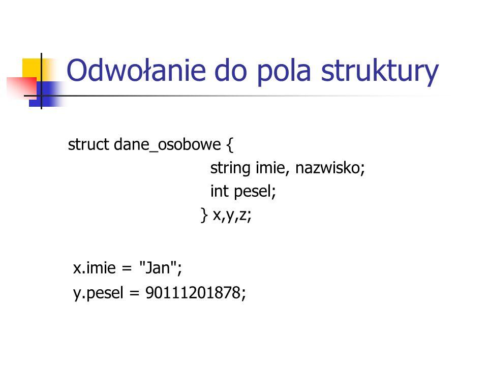 Odwołanie do pola struktury struct dane_osobowe { string imie, nazwisko; int pesel; } x,y,z; x.imie =