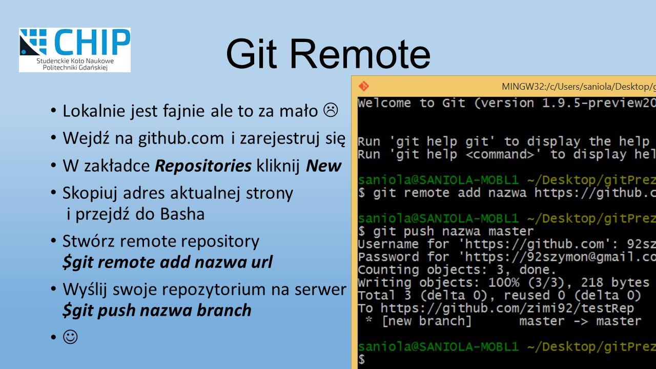 Lokalnie jest fajnie ale to za mało  Wejdź na github.com i zarejestruj się W zakładce Repositories kliknij New Skopiuj adres aktualnej strony i przejdź do Basha Stwórz remote repository $git remote add nazwa url Wyślij swoje repozytorium na serwer $git push nazwa branch Git Remote