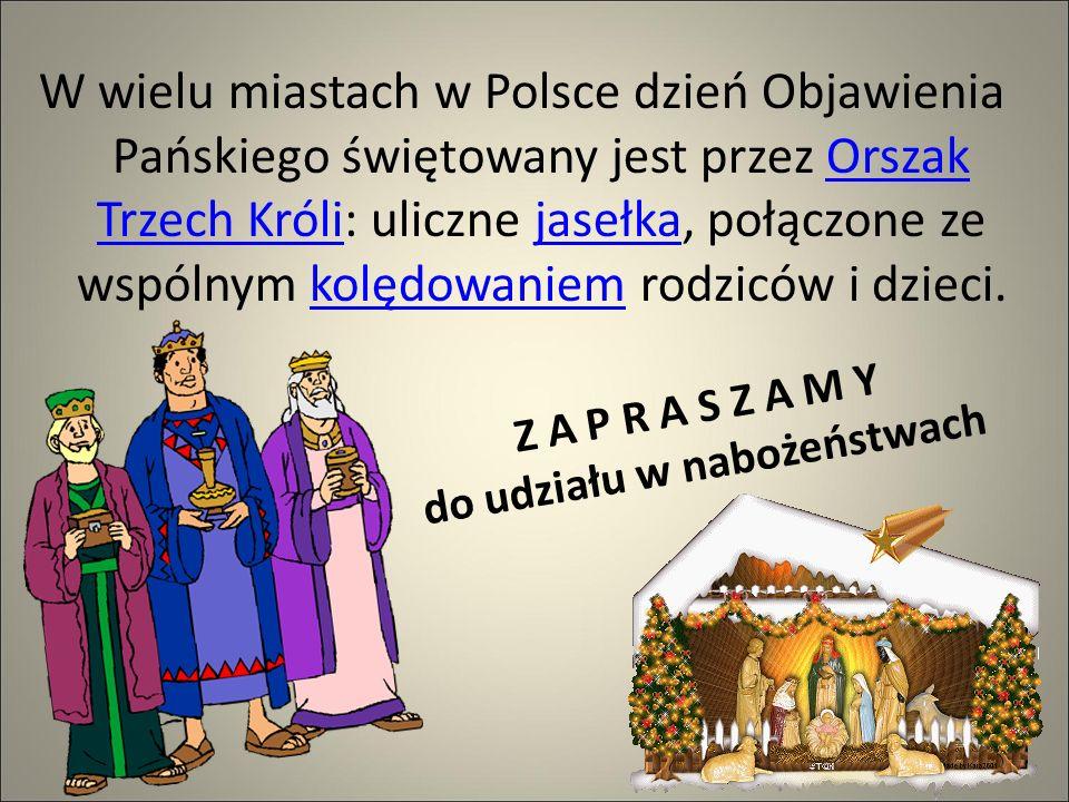 Z A P R A S Z A M Y d o u d z i a ł u w n a b o ż e ń s t w a c h W wielu miastach w Polsce dzień Objawienia Pańskiego świętowany jest przez Orszak Trzech Króli: uliczne jasełka, połączone ze wspólnym kolędowaniem rodziców i dzieci.