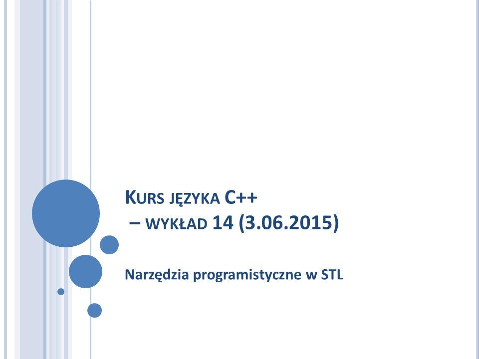 K URS JĘZYKA C++ – WYKŁAD 14 (3.06.2015) Narzędzia programistyczne w STL