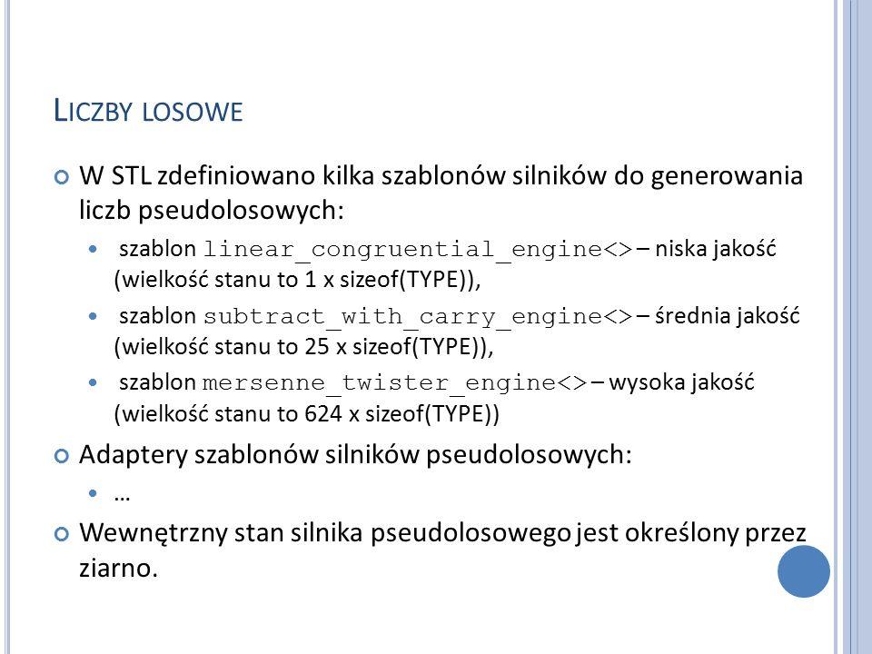 L ICZBY LOSOWE W STL zdefiniowano kilka szablonów silników do generowania liczb pseudolosowych: szablon linear_congruential_engine<> – niska jakość (wielkość stanu to 1 x sizeof(TYPE)), szablon subtract_with_carry_engine<> – średnia jakość (wielkość stanu to 25 x sizeof(TYPE)), szablon mersenne_twister_engine<> – wysoka jakość (wielkość stanu to 624 x sizeof(TYPE)) Adaptery szablonów silników pseudolosowych: … Wewnętrzny stan silnika pseudolosowego jest określony przez ziarno.
