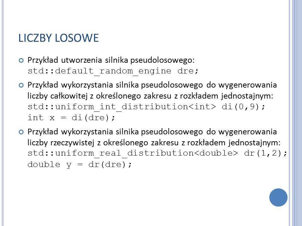 LICZBY LOSOWE Przykład utworzenia silnika pseudolosowego: std::default_random_engine dre; Przykład wykorzystania silnika pseudolosowego do wygenerowania liczby całkowitej z określonego zakresu z rozkładem jednostajnym: std::uniform_int_distribution di(0,9); int x = di(dre); Przykład wykorzystania silnika pseudolosowego do wygenerowania liczby rzeczywistej z określonego zakresu z rozkładem jednostajnym: std::uniform_real_distribution dr(1,2); double y = dr(dre);