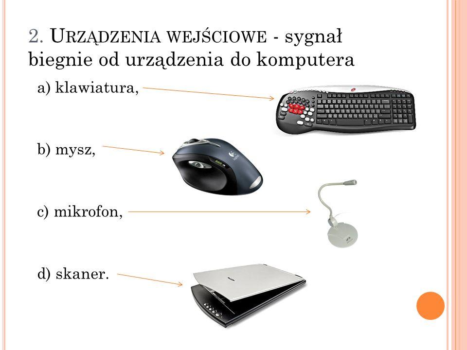 2. U RZĄDZENIA WEJŚCIOWE - sygnał biegnie od urządzenia do komputera a) klawiatura, b) mysz, c) mikrofon, d) skaner.