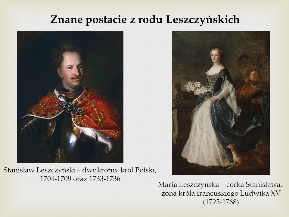 Znane postacie z rodu Leszczyńskich Stanisław Leszczyński – dwukrotny król Polski, 1704-1709 oraz 1733-1736 Maria Leszczyńska – córka Stanisława, żona