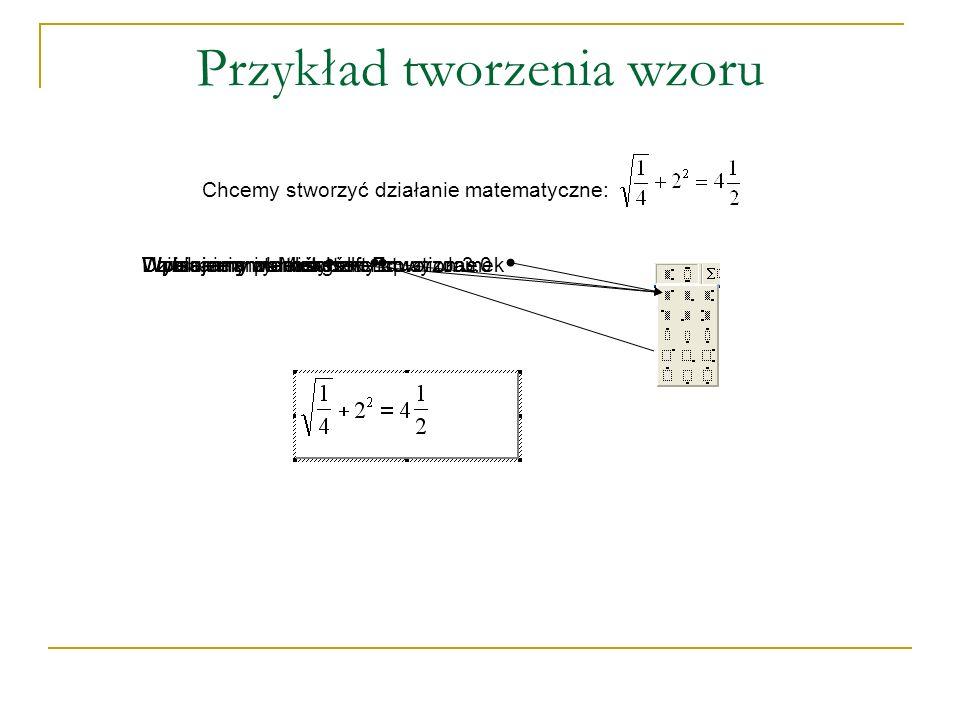 Przykład tworzenia wzoru Chcemy stworzyć działanie matematyczne: Uruchamiamy Microsoft Equation 3.0Wpisujemy wartościWybieramy pierwiastekWpisujemy wartości i końcowy ułamekWybieramy ułamekWybieramy indeks górnyDziałanie matematyczne utworzone