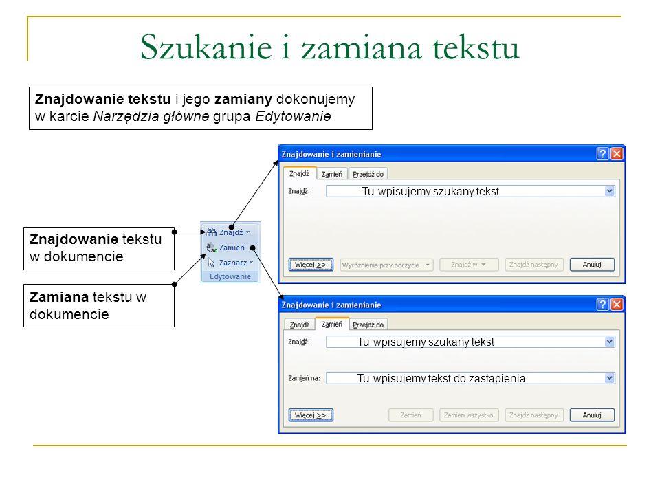 Szukanie i zamiana tekstu Znajdowanie tekstu w dokumencie Znajdowanie tekstu i jego zamiany dokonujemy w karcie Narzędzia główne grupa Edytowanie Zamiana tekstu w dokumencie Tu wpisujemy szukany tekst Tu wpisujemy tekst do zastąpienia