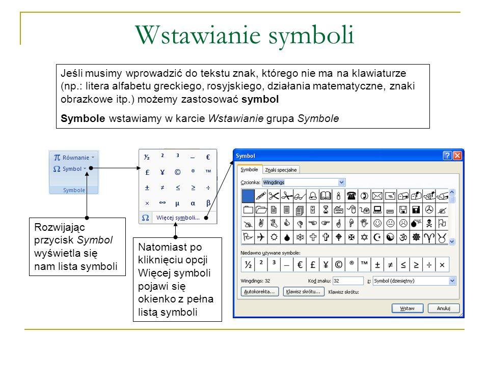 Wstawianie symboli Rozwijając przycisk Symbol wyświetla się nam lista symboli Jeśli musimy wprowadzić do tekstu znak, którego nie ma na klawiaturze (np.: litera alfabetu greckiego, rosyjskiego, działania matematyczne, znaki obrazkowe itp.) możemy zastosować symbol Symbole wstawiamy w karcie Wstawianie grupa Symbole Natomiast po kliknięciu opcji Więcej symboli pojawi się okienko z pełna listą symboli