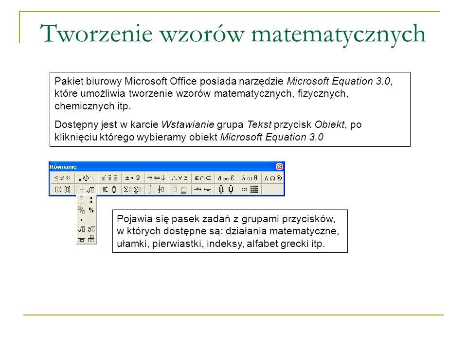 Tworzenie wzorów matematycznych Pakiet biurowy Microsoft Office posiada narzędzie Microsoft Equation 3.0, które umożliwia tworzenie wzorów matematycznych, fizycznych, chemicznych itp.