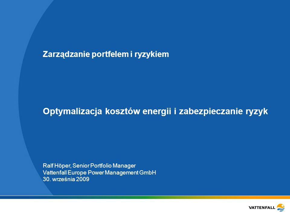 Zarządzanie portfelem i ryzykiem Optymalizacja kosztów energii i zabezpieczanie ryzyk Ralf Höper, Senior Portfolio Manager Vattenfall Europe Power Management GmbH 30.