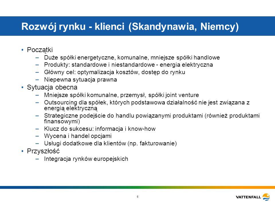 6 Rozwój rynku - klienci (Skandynawia, Niemcy) Początki –Duże spółki energetyczne, komunalne, mniejsze spółki handlowe –Produkty: standardowe i niestandardowe - energia elektryczna –Główny cel: optymalizacja kosztów, dostęp do rynku –Niepewna sytuacja prawna Sytuacja obecna –Mniejsze spółki komunalne, przemysł, spółki joint venture –Outsourcing dla spółek, których podstawowa działalność nie jest związana z energią elektryczną –Strategiczne podejście do handlu powiązanymi produktami (również produktami finansowymi) –Klucz do sukcesu: informacja i know-how –Wycena i handel opcjami –Usługi dodatkowe dla klientów (np.