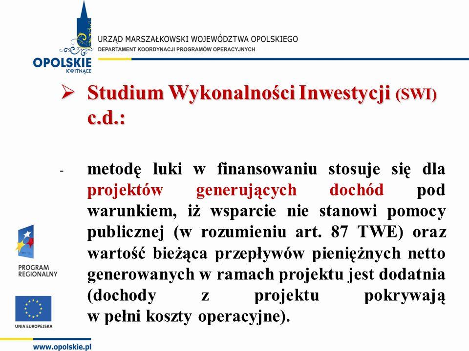  Studium Wykonalności Inwestycji (SWI) c.d.: - metodę luki w finansowaniu stosuje się dla projektów generujących dochód pod warunkiem, iż wsparcie nie stanowi pomocy publicznej (w rozumieniu art.
