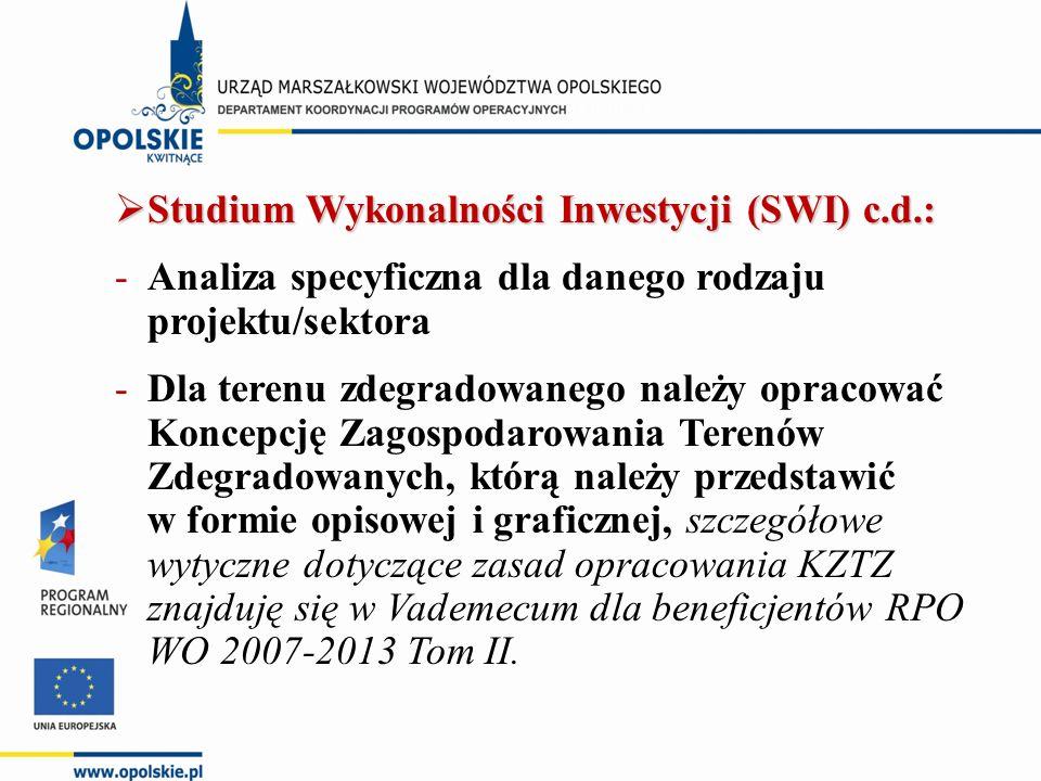  Studium Wykonalności Inwestycji (SWI) c.d.: -Analiza specyficzna dla danego rodzaju projektu/sektora -Dla terenu zdegradowanego należy opracować Koncepcję Zagospodarowania Terenów Zdegradowanych, którą należy przedstawić w formie opisowej i graficznej, szczegółowe wytyczne dotyczące zasad opracowania KZTZ znajduję się w Vademecum dla beneficjentów RPO WO 2007-2013 Tom II.