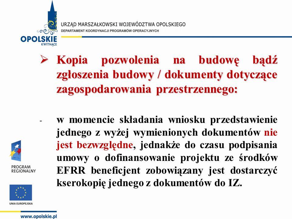  Kopia pozwolenia na budowę bądź zgłoszenia budowy / dokumenty dotyczące zagospodarowania przestrzennego: - w momencie składania wniosku przedstawienie jednego z wyżej wymienionych dokumentów nie jest bezwzględne, jednakże do czasu podpisania umowy o dofinansowanie projektu ze środków EFRR beneficjent zobowiązany jest dostarczyć kserokopię jednego z dokumentów do IZ.
