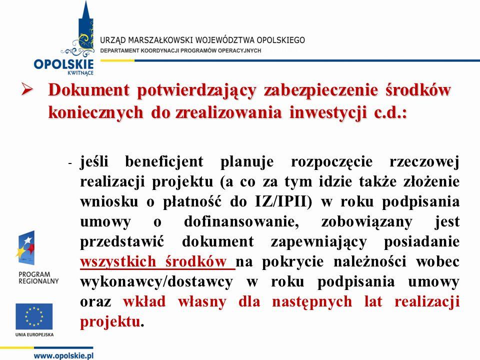  Dokument potwierdzający zabezpieczenie środków koniecznych do zrealizowania inwestycji c.d.: - jeśli beneficjent planuje rozpoczęcie rzeczowej realizacji projektu (a co za tym idzie także złożenie wniosku o płatność do IZ/IPII) w roku podpisania umowy o dofinansowanie, zobowiązany jest przedstawić dokument zapewniający posiadanie wszystkich środków na pokrycie należności wobec wykonawcy/dostawcy w roku podpisania umowy oraz wkład własny dla następnych lat realizacji projektu.
