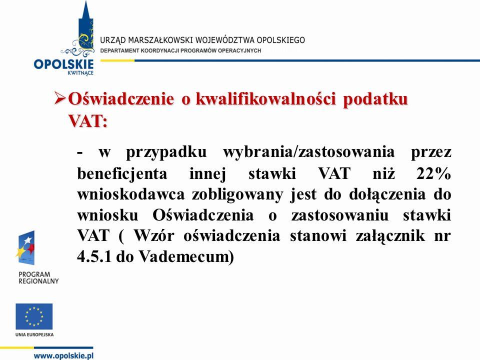  Oświadczenie o kwalifikowalności podatku VAT: - w przypadku wybrania/zastosowania przez beneficjenta innej stawki VAT niż 22% wnioskodawca zobligowany jest do dołączenia do wniosku Oświadczenia o zastosowaniu stawki VAT ( Wzór oświadczenia stanowi załącznik nr 4.5.1 do Vademecum)