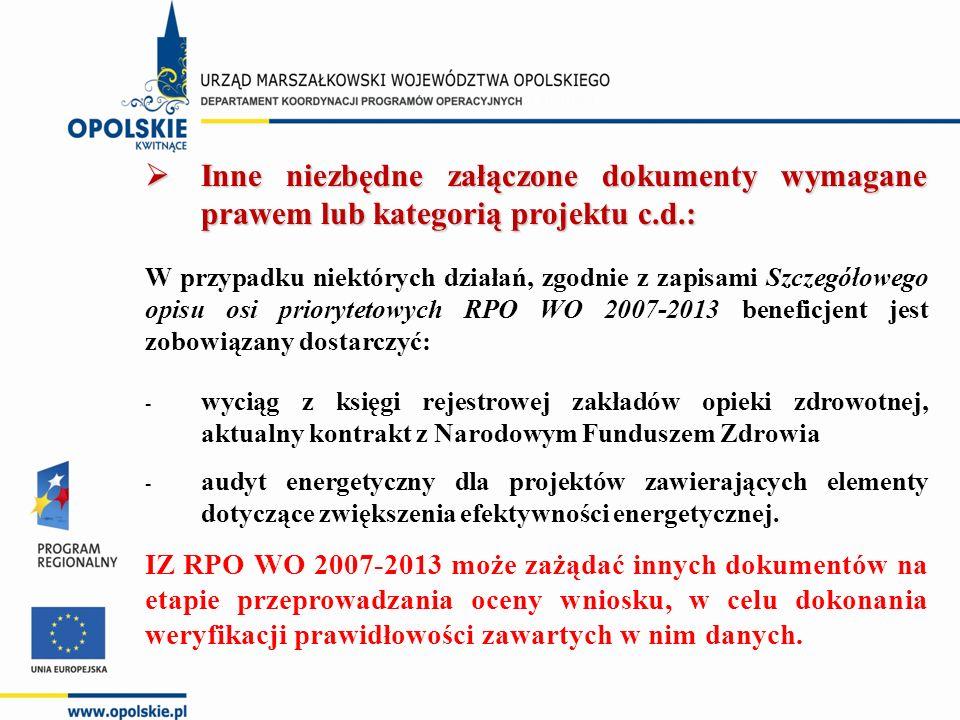  Inne niezbędne załączone dokumenty wymagane prawem lub kategorią projektu c.d.: W przypadku niektórych działań, zgodnie z zapisami Szczegółowego opisu osi priorytetowych RPO WO 2007-2013 beneficjent jest zobowiązany dostarczyć: - wyciąg z księgi rejestrowej zakładów opieki zdrowotnej, aktualny kontrakt z Narodowym Funduszem Zdrowia - audyt energetyczny dla projektów zawierających elementy dotyczące zwiększenia efektywności energetycznej.