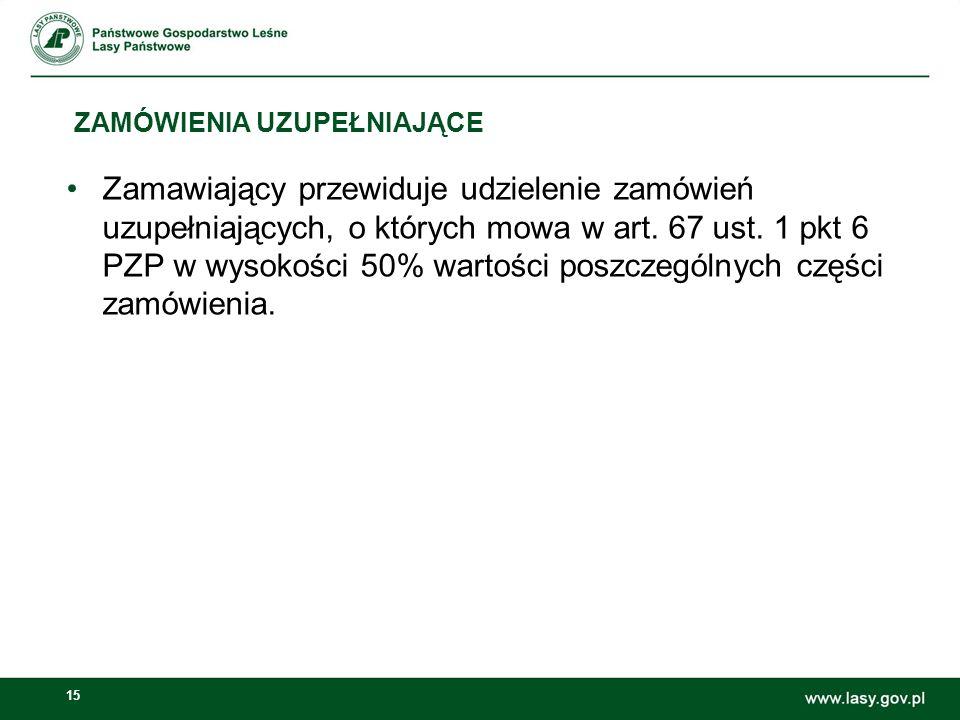 15 ZAMÓWIENIA UZUPEŁNIAJĄCE Zamawiający przewiduje udzielenie zamówień uzupełniających, o których mowa w art. 67 ust. 1 pkt 6 PZP w wysokości 50% wart