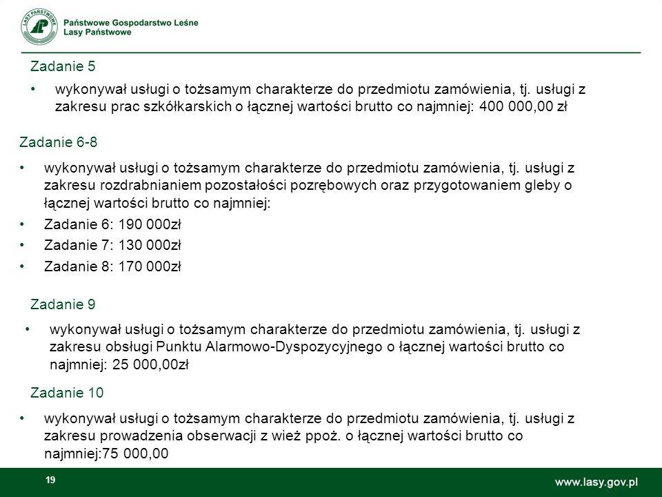 19 Zadanie 5 wykonywał usługi o tożsamym charakterze do przedmiotu zamówienia, tj. usługi z zakresu prac szkółkarskich o łącznej wartości brutto co na
