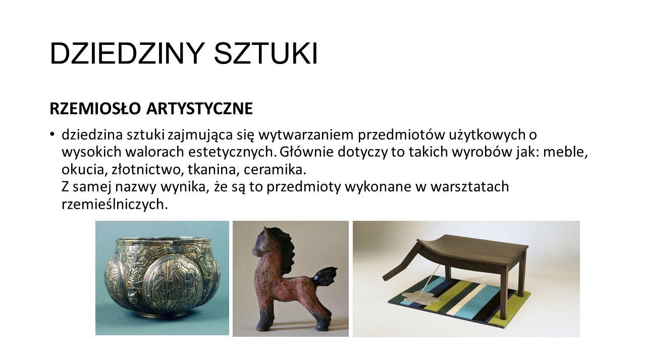 DZIEDZINY SZTUKI RZEMIOSŁO ARTYSTYCZNE dziedzina sztuki zajmująca się wytwarzaniem przedmiotów użytkowych o wysokich walorach estetycznych. Głównie do