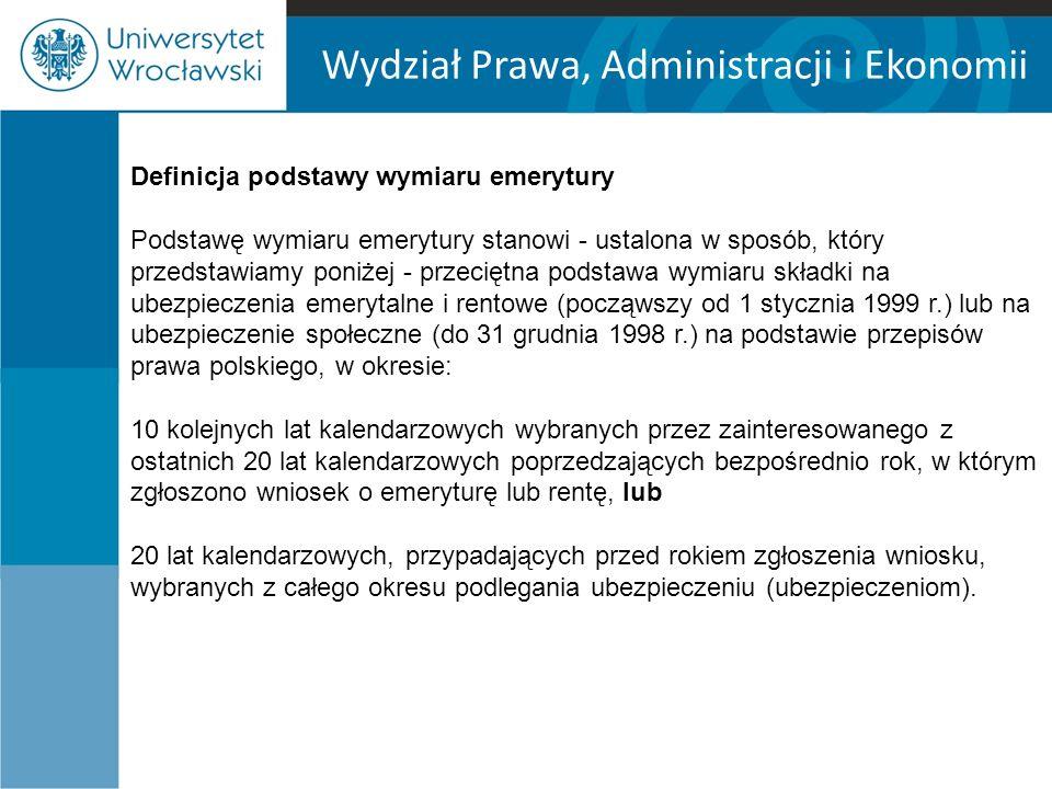 Wydział Prawa, Administracji i Ekonomii Definicja podstawy wymiaru emerytury Podstawę wymiaru emerytury stanowi - ustalona w sposób, który przedstawiamy poniżej - przeciętna podstawa wymiaru składki na ubezpieczenia emerytalne i rentowe (począwszy od 1 stycznia 1999 r.) lub na ubezpieczenie społeczne (do 31 grudnia 1998 r.) na podstawie przepisów prawa polskiego, w okresie: 10 kolejnych lat kalendarzowych wybranych przez zainteresowanego z ostatnich 20 lat kalendarzowych poprzedzających bezpośrednio rok, w którym zgłoszono wniosek o emeryturę lub rentę, lub 20 lat kalendarzowych, przypadających przed rokiem zgłoszenia wniosku, wybranych z całego okresu podlegania ubezpieczeniu (ubezpieczeniom).