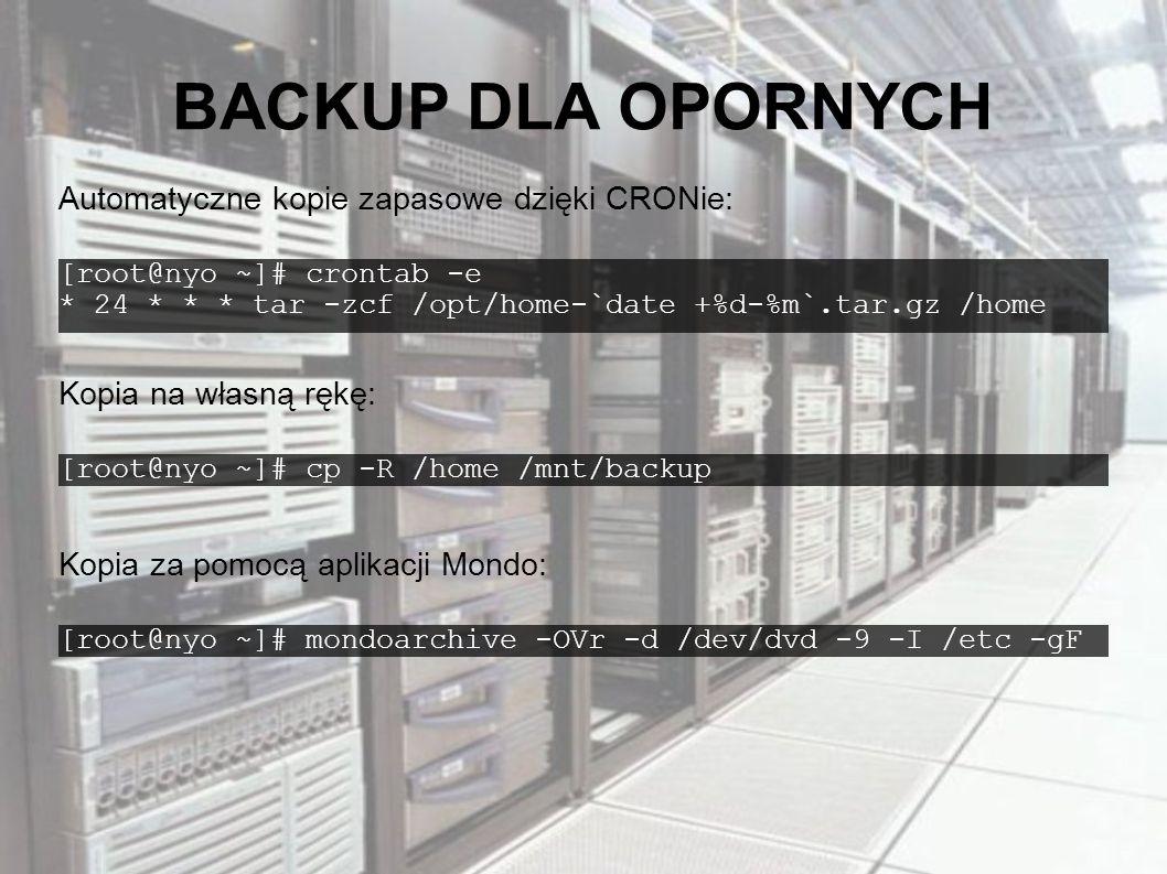 BACKUP DLA OPORNYCH [root@nyo ~]# crontab -e * 24 * * * tar -zcf /opt/home-`date +%d-%m`.tar.gz /home Automatyczne kopie zapasowe dzięki CRONie: [root@nyo ~]# cp -R /home /mnt/backup Kopia na własną rękę: [root@nyo ~]# mondoarchive -OVr -d /dev/dvd -9 -I /etc -gF Kopia za pomocą aplikacji Mondo: