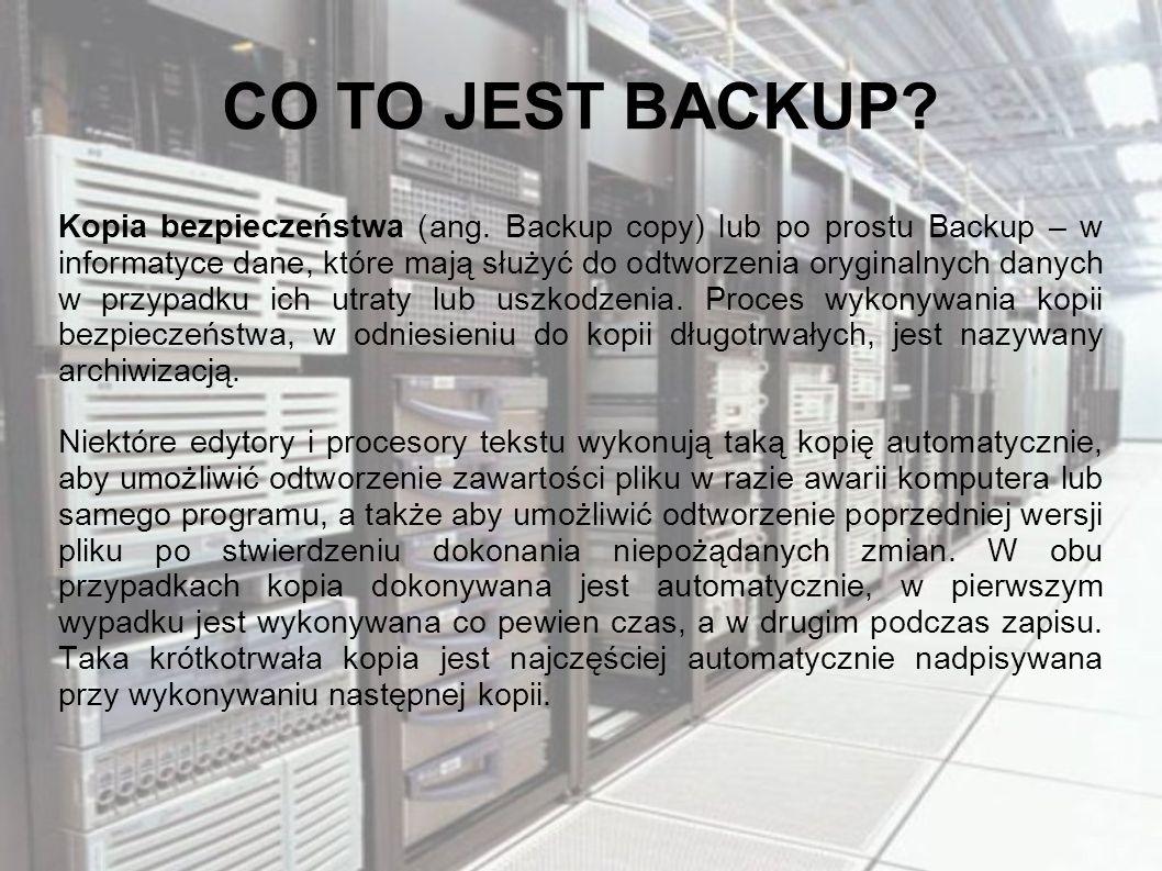 CO TO JEST BACKUP? Kopia bezpieczeństwa (ang. Backup copy) lub po prostu Backup – w informatyce dane, które mają służyć do odtworzenia oryginalnych da