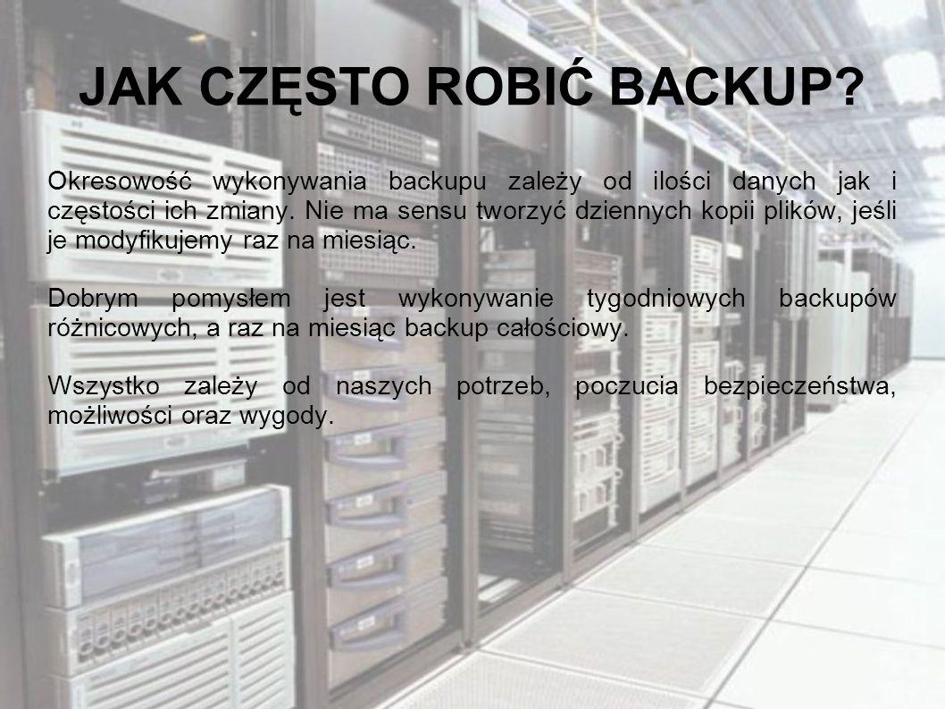 JAK CZĘSTO ROBIĆ BACKUP? Okresowość wykonywania backupu zależy od ilości danych jak i częstości ich zmiany. Nie ma sensu tworzyć dziennych kopii plikó