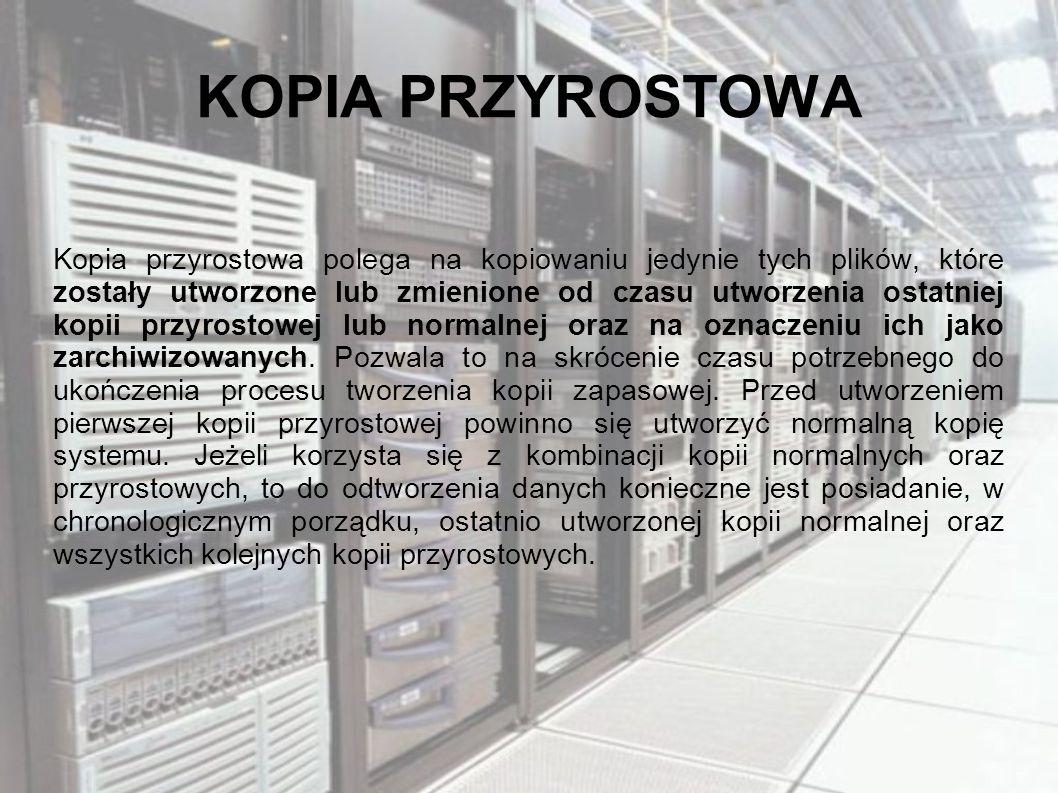 KOPIA PRZYROSTOWA Kopia przyrostowa polega na kopiowaniu jedynie tych plików, które zostały utworzone lub zmienione od czasu utworzenia ostatniej kopii przyrostowej lub normalnej oraz na oznaczeniu ich jako zarchiwizowanych.