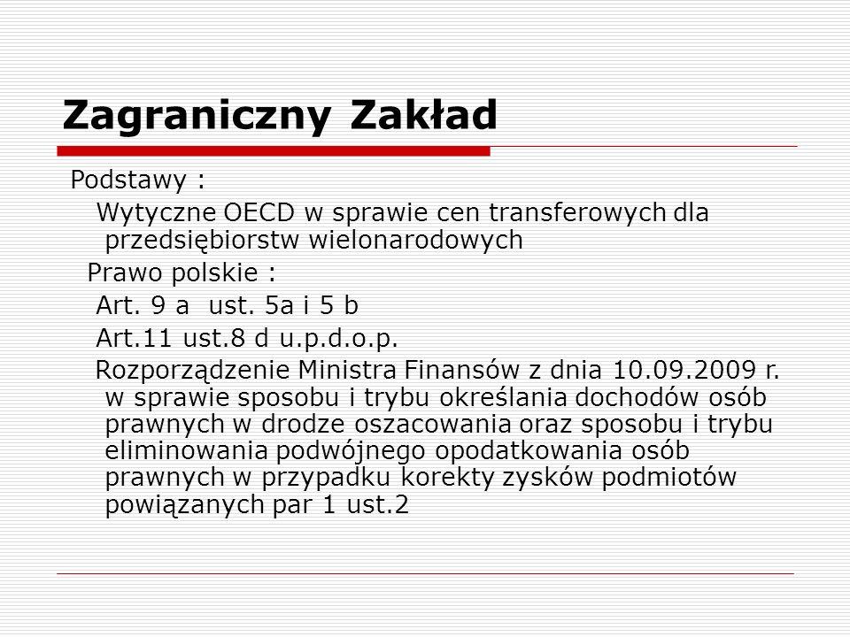 Zagraniczny Zakład Podstawy : Wytyczne OECD w sprawie cen transferowych dla przedsiębiorstw wielonarodowych Prawo polskie : Art. 9 a ust. 5a i 5 b Art