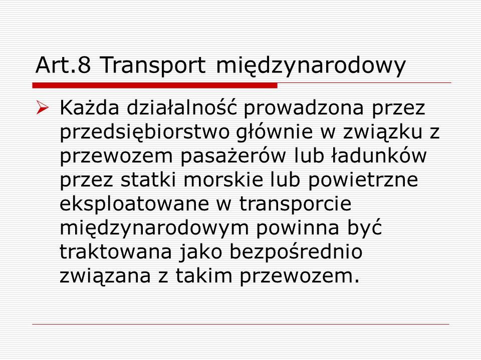 Art.8 Transport międzynarodowy  Każda działalność prowadzona przez przedsiębiorstwo głównie w związku z przewozem pasażerów lub ładunków przez statki