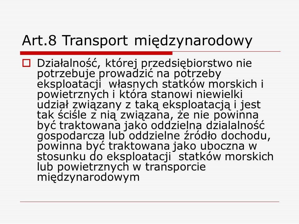 Art.8 Transport międzynarodowy  Działalność, której przedsiębiorstwo nie potrzebuje prowadzić na potrzeby eksploatacji własnych statków morskich i po
