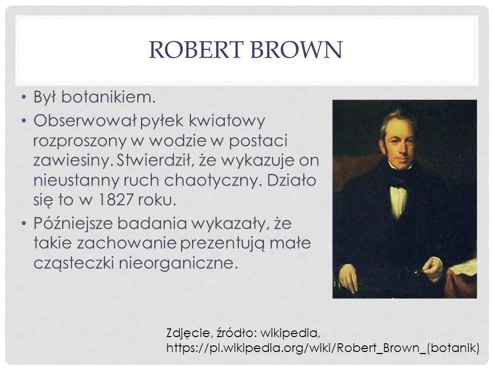 ROBERT BROWN Był botanikiem. Obserwował pyłek kwiatowy rozproszony w wodzie w postaci zawiesiny. Stwierdził, że wykazuje on nieustanny ruch chaotyczny