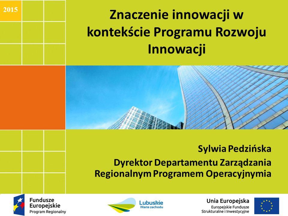 Znaczenie innowacji w kontekście Programu Rozwoju Innowacji Sylwia Pedzińska Dyrektor Departamentu Zarządzania Regionalnym Programem Operacyjnymia 2015