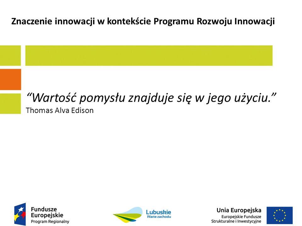 Wartość pomysłu znajduje się w jego użyciu. Thomas Alva Edison Znaczenie innowacji w kontekście Programu Rozwoju Innowacji