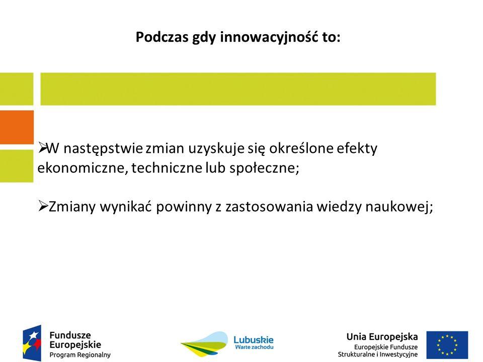 Podczas gdy innowacyjność to:  W następstwie zmian uzyskuje się określone efekty ekonomiczne, techniczne lub społeczne;  Zmiany wynikać powinny z zastosowania wiedzy naukowej;