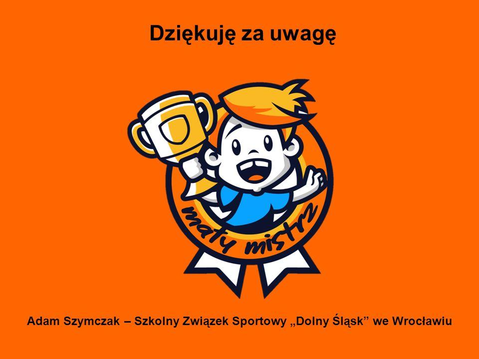 """Dziękuję za uwagę Adam Szymczak – Szkolny Związek Sportowy """"Dolny Śląsk"""" we Wrocławiu"""