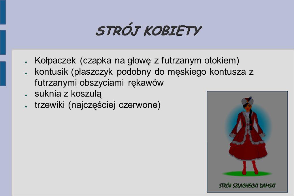 STRÓJ KOBIETY ● Kołpaczek (czapka na głowę z futrzanym otokiem) ● kontusik (płaszczyk podobny do męskiego kontusza z futrzanymi obszyciami rękawów ● suknia z koszulą ● trzewiki (najczęściej czerwone)