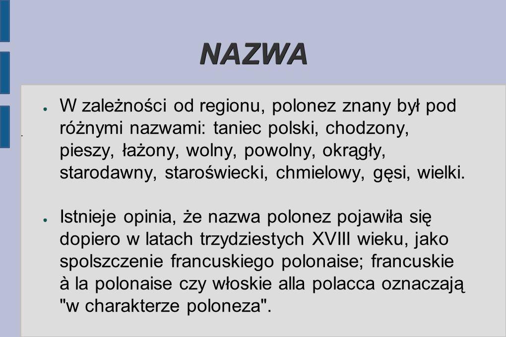 NAZWA ● W zależności od regionu, polonez znany był pod różnymi nazwami: taniec polski, chodzony, pieszy, łażony, wolny, powolny, okrągły, starodawny, staroświecki, chmielowy, gęsi, wielki.